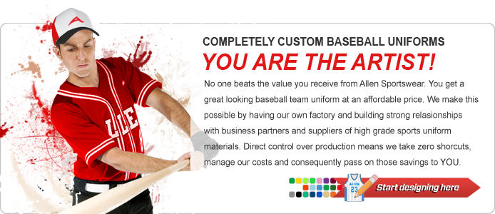 No one beats the value you receive from Allen Sportswear. You get a great looking baseball team uniform at an affordable price. We make this possible by having our own factory and building strong relasionships with business partners and suppliers of high grade sports uniform materials. Direct control over production means we take zero shorcuts, manage our costs and consequently pass on those savings to YOU.